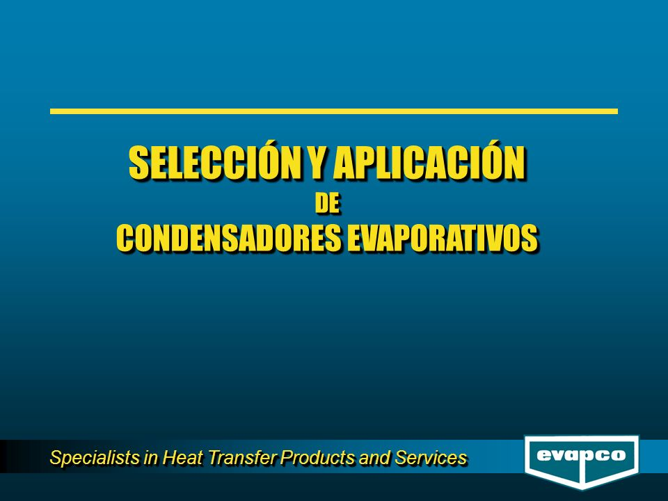 Specialists in Heat Transfer Products and Services SELECCIÓN Y APLICACIÓN DE CONDENSADORES EVAPORATIVOS SELECCIÓN Y APLICACIÓN DE CONDENSADORES EVAPOR