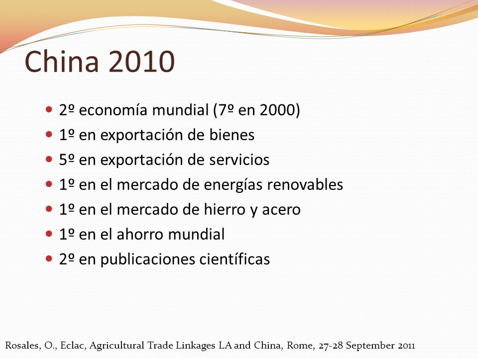 2º economía mundial (7º en 2000) 1º en exportación de bienes 5º en exportación de servicios 1º en el mercado de energías renovables 1º en el mercado de hierro y acero 1º en el ahorro mundial 2º en publicaciones científicas China 2010 Rosales, O., Eclac, Agricultural Trade Linkages LA and China, Rome, 27-28 September 2011
