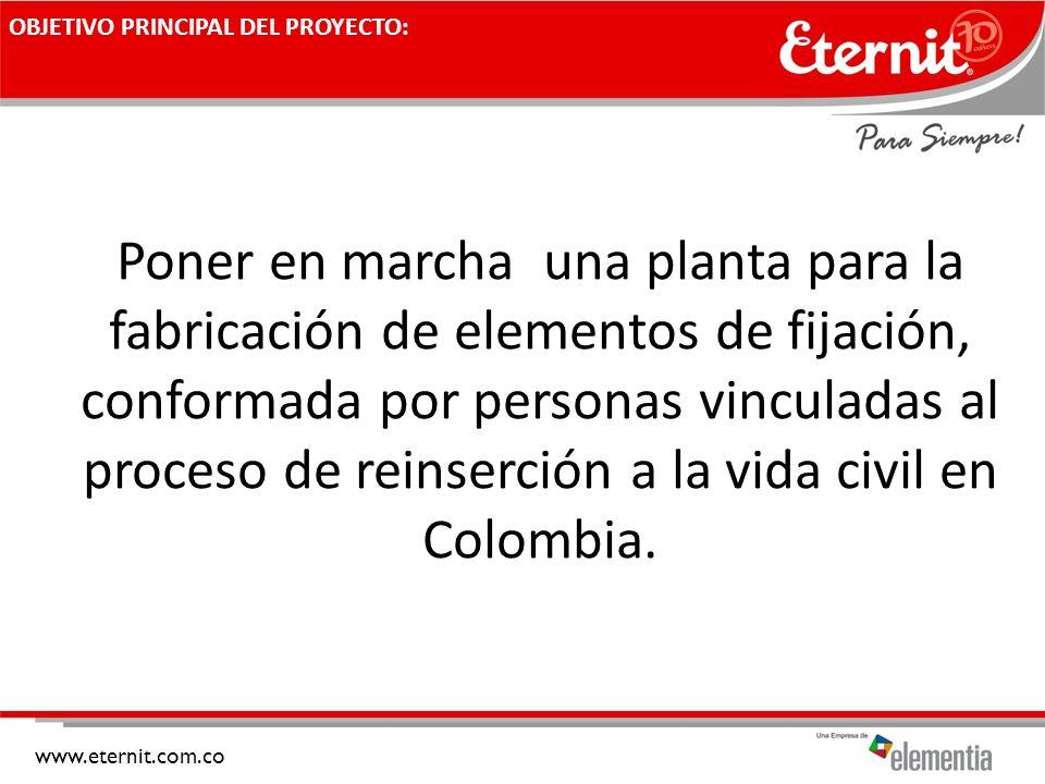 www.eternit.com.co OBJETIVO PRINCIPAL DEL PROYECTO: Poner en marcha una planta para la fabricación de elementos de fijación, conformada por personas v