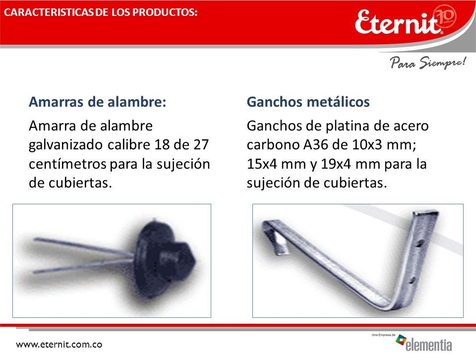 www.eternit.com.co CARACTERISTICAS DE LOS PRODUCTOS: Amarras de alambre: Amarra de alambre galvanizado calibre 18 de 27 centímetros para la sujeción d