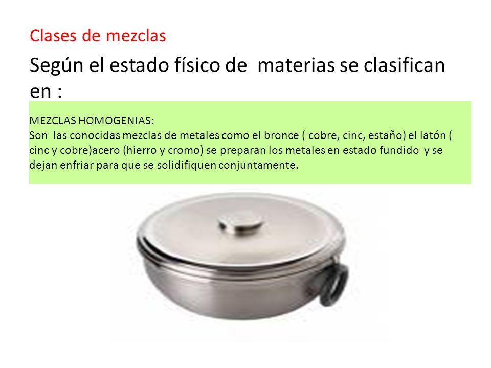 Clases de mezclas Según el estado físico de materias se clasifican en : MEZCLAS HOMOGENIAS: Son las conocidas mezclas de metales como el bronce ( cobre, cinc, estaño) el latón ( cinc y cobre)acero (hierro y cromo) se preparan los metales en estado fundido y se dejan enfriar para que se solidifiquen conjuntamente.