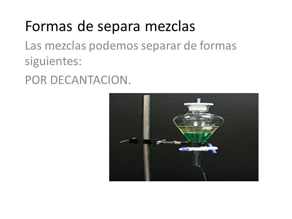 Formas de separa mezclas Las mezclas podemos separar de formas siguientes: POR DECANTACION.