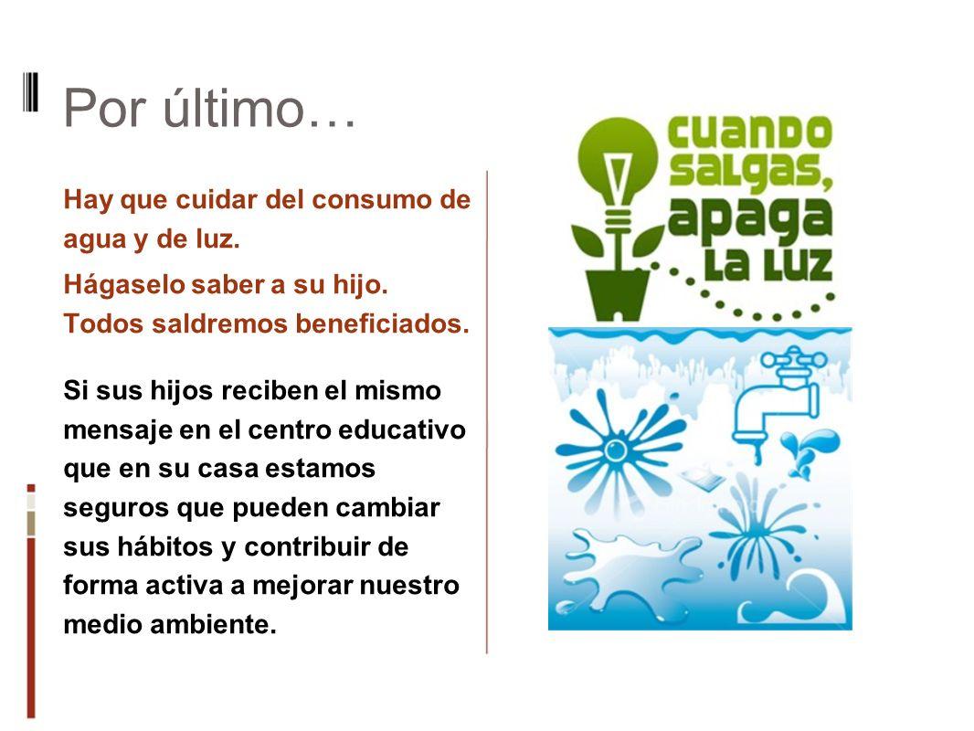Por último… Hay que cuidar del consumo de agua y de luz. Hágaselo saber a su hijo. Todos saldremos beneficiados. Si sus hijos reciben el mismo mensaje