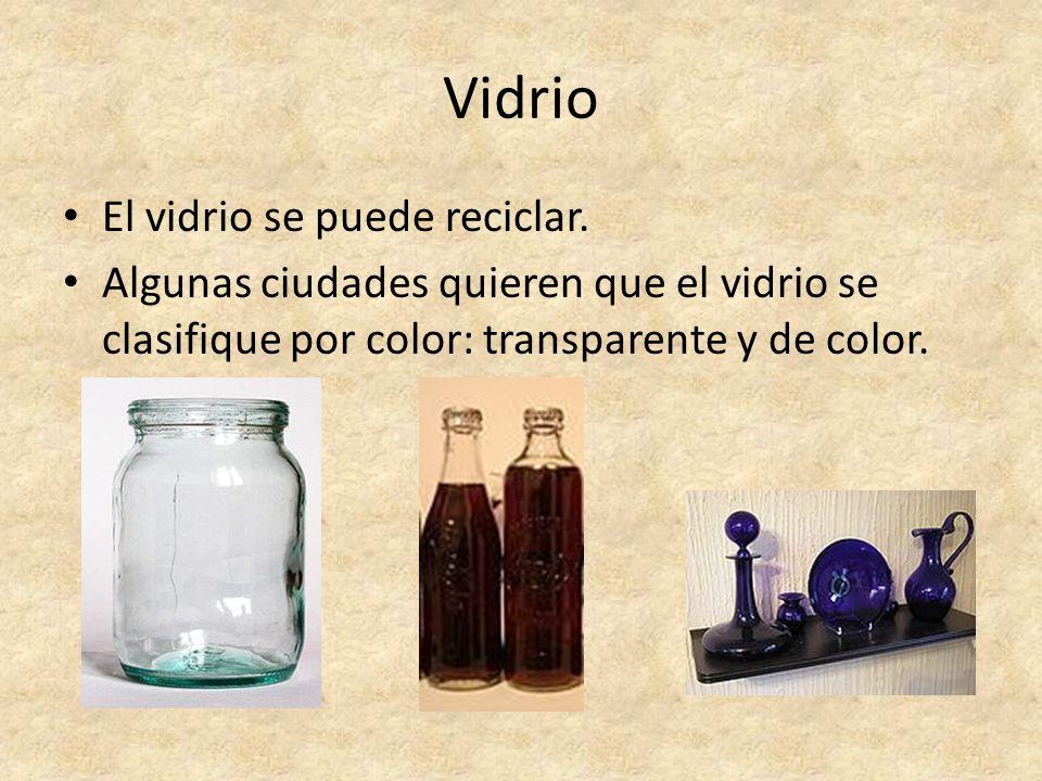 Vidrio El vidrio se puede reciclar. Algunas ciudades quieren que el vidrio se clasifique por color: transparente y de color.