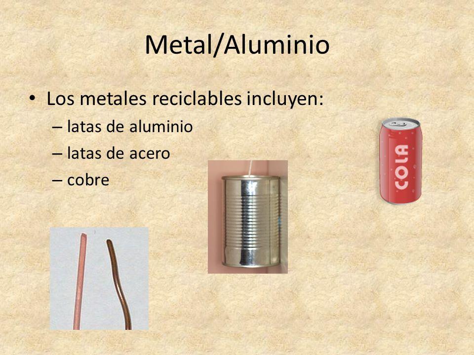 Metal/Aluminio Los metales reciclables incluyen: – latas de aluminio – latas de acero – cobre