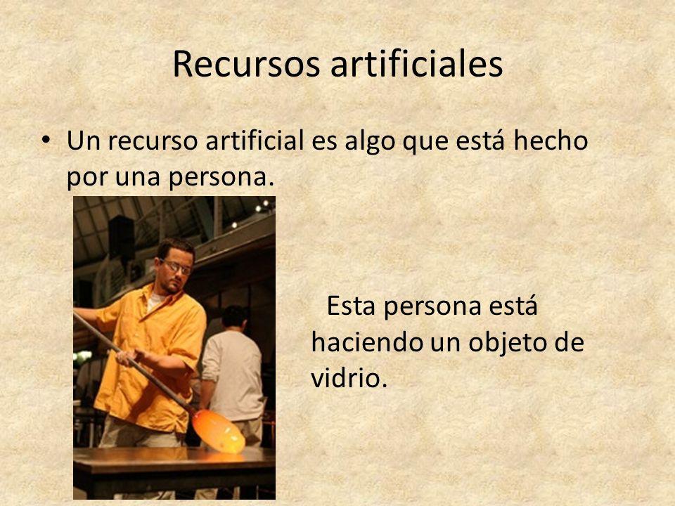 Recursos artificiales Un recurso artificial es algo que está hecho por una persona. Esta persona está haciendo un objeto de vidrio.