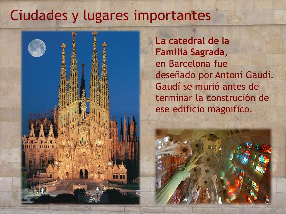 Ciudades y lugares importantes La catedral de la Familia Sagrada, en Barcelona fue deseñado por Antoni Gaudí. Gaudí se murió antes de terminar la cons