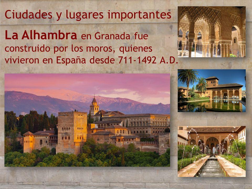 Ciudades y lugares importantes La Alhambra en Granada fue construido por los moros, quienes vivieron en España desde 711-1492 A.D.