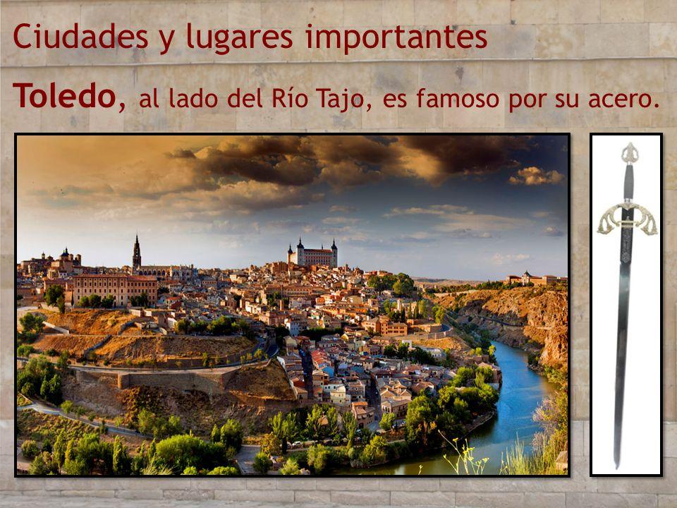 Ciudades y lugares importantes Toledo, al lado del Río Tajo, es famoso por su acero.