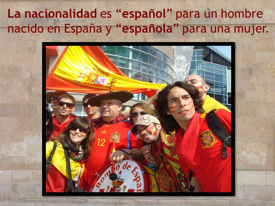 La nacionalidad es español para un hombre nacido en España y española para una mujer.
