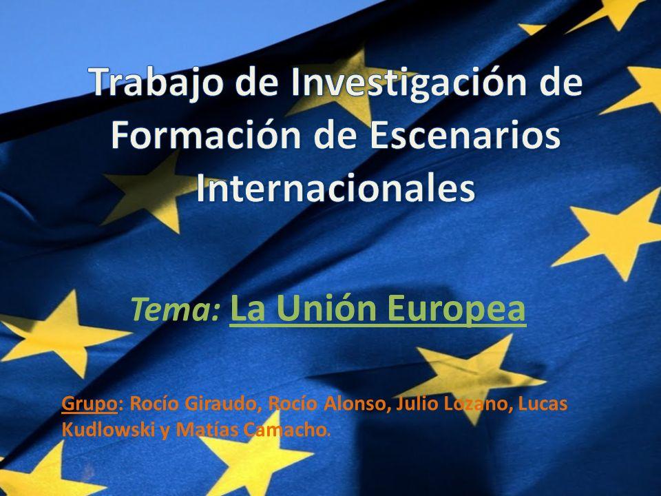 Tema: La Unión Europea Grupo: Rocío Giraudo, Rocío Alonso, Julio Lozano, Lucas Kudlowski y Matías Camacho.