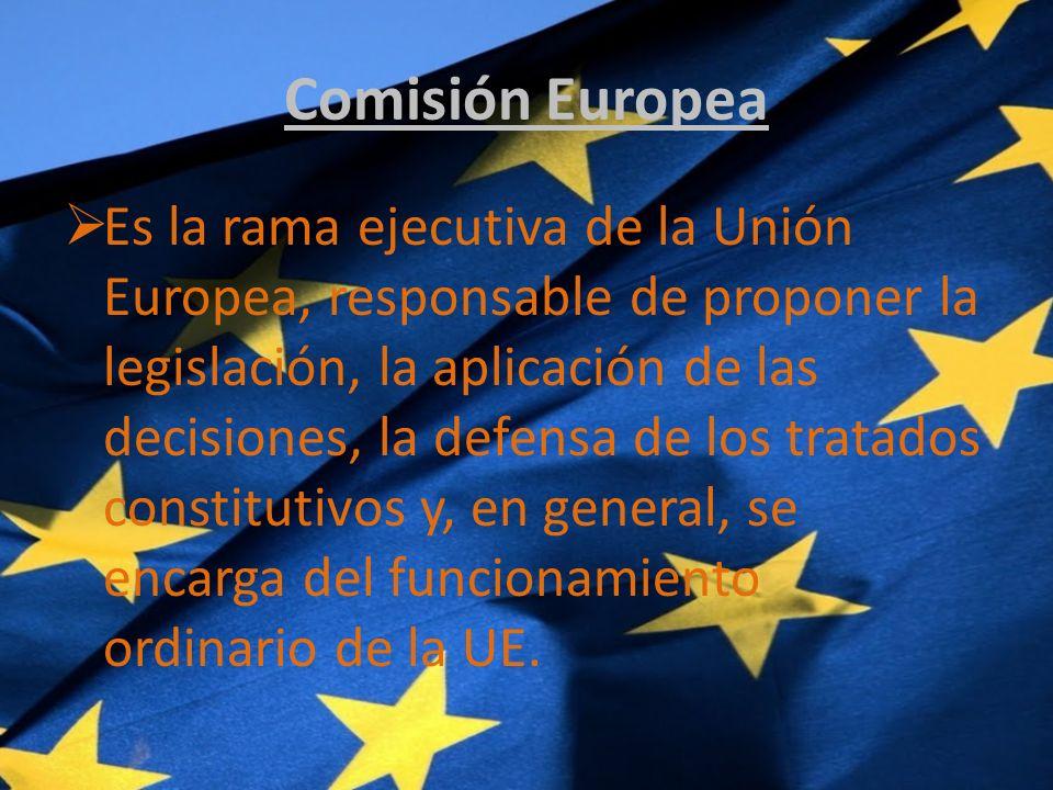 Comisión Europea Es la rama ejecutiva de la Unión Europea, responsable de proponer la legislación, la aplicación de las decisiones, la defensa de los tratados constitutivos y, en general, se encarga del funcionamiento ordinario de la UE.