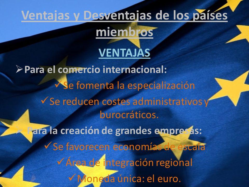 Ventajas y Desventajas de los países miembros VENTAJAS Para el comercio internacional: Se fomenta la especialización Se reducen costes administrativos y burocráticos.