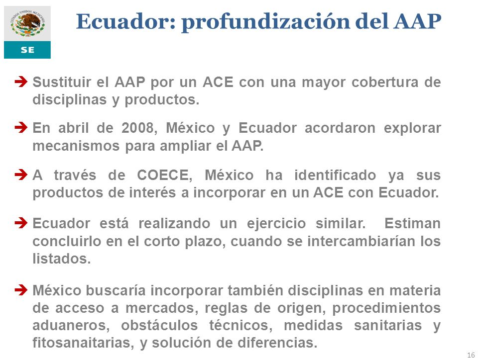16 Sustituir el AAP por un ACE con una mayor cobertura de disciplinas y productos. En abril de 2008, México y Ecuador acordaron explorar mecanismos pa