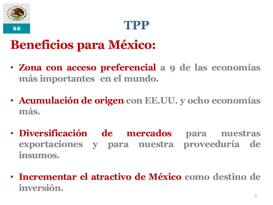 TPP 9 Beneficios para México: Zona con acceso preferencial a 9 de las economías más importantes en el mundo. Acumulación de origen con EE.UU. y ocho e