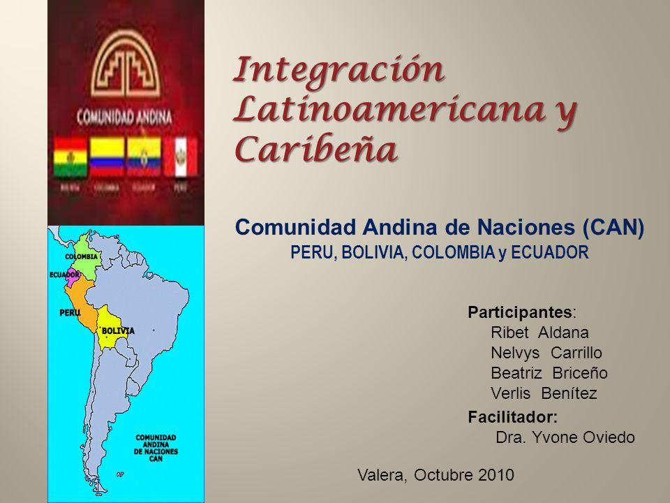 Integración Latinoamericana y Caribeña Comunidad Andina de Naciones (CAN) PERU, BOLIVIA, COLOMBIA y ECUADOR Participantes: Ribet Aldana Nelvys Carrillo Beatriz Briceño Verlis Benítez Facilitador: Dra.
