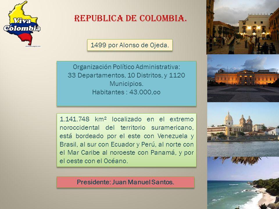 REPUBLICA DE COLOMBIA. 1499 por Alonso de Ojeda. Organización Político Administrativa: 33 Departamentos, 10 Distritos, y 1120 Municipios. Habitantes :