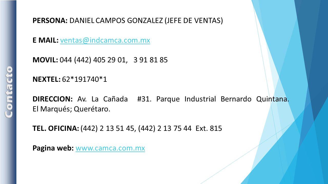 PERSONA: DANIEL CAMPOS GONZALEZ (JEFE DE VENTAS) E MAIL: ventas@indcamca.com.mxventas@indcamca.com.mx MOVIL: 044 (442) 405 29 01, 3 91 81 85 NEXTEL: 62*191740*1 DIRECCION: Av.