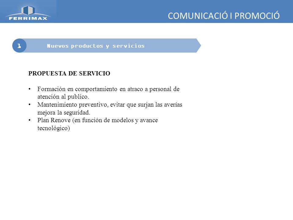 COMUNICACIÓ I PROMOCIÓ 1 Nuevos productos y servicios PROPUESTA DE SERVICIO Formación en comportamiento en atraco a personal de atención al publico. M