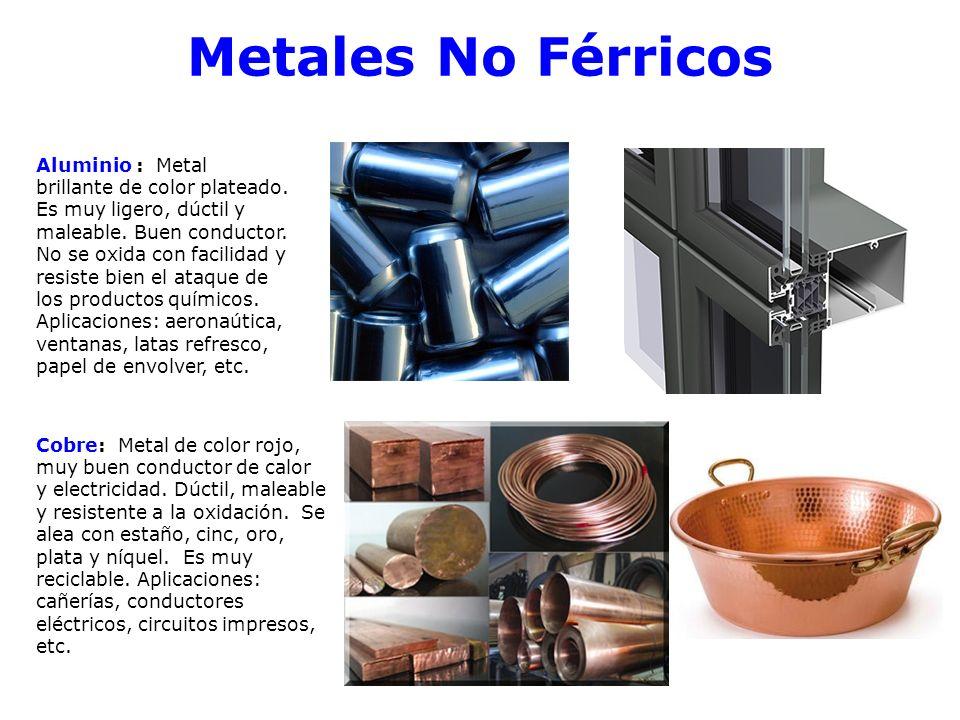 Metales No Férricos Aluminio : Metal brillante de color plateado. Es muy ligero, dúctil y maleable. Buen conductor. No se oxida con facilidad y resist