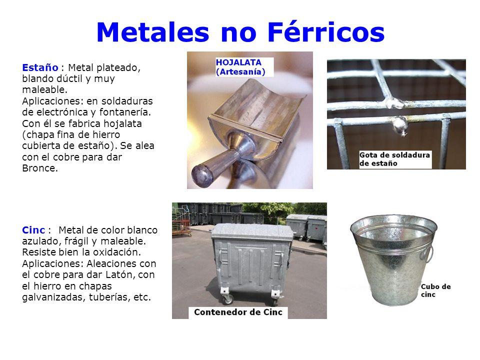 Metales no Férricos Estaño : Metal plateado, blando dúctil y muy maleable. Aplicaciones: en soldaduras de electrónica y fontanería. Con él se fabrica