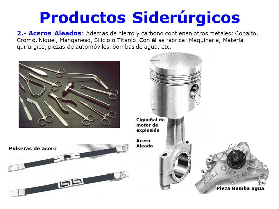Productos Siderúrgicos 2.- Aceros Aleados : Además de hierro y carbono contienen otros metales: Cobalto, Cromo, Níquel, Manganeso, Silicio o Titanio.