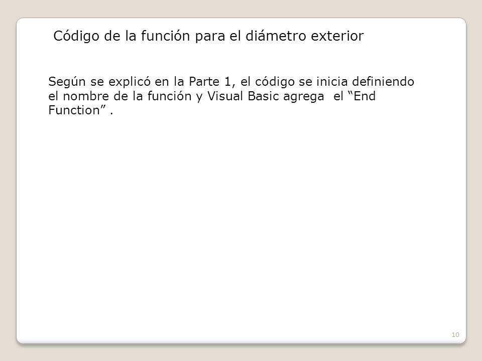 10 Código de la función para el diámetro exterior Según se explicó en la Parte 1, el código se inicia definiendo el nombre de la función y Visual Basic agrega el End Function.