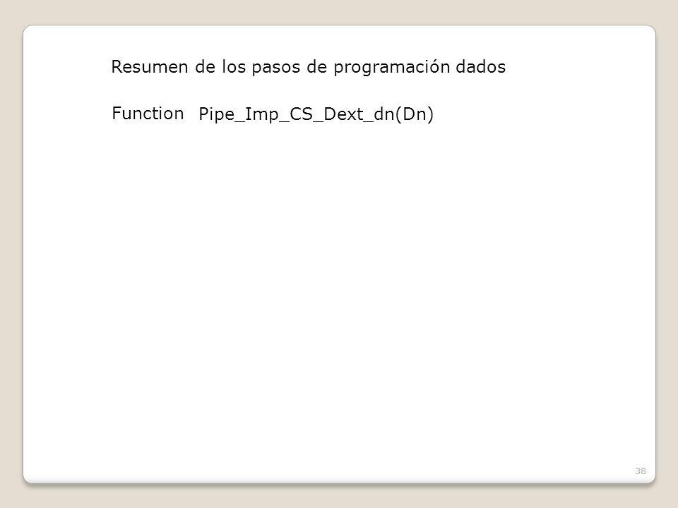 38 Resumen de los pasos de programación dados Function Pipe_Imp_CS_Dext_dn(Dn)