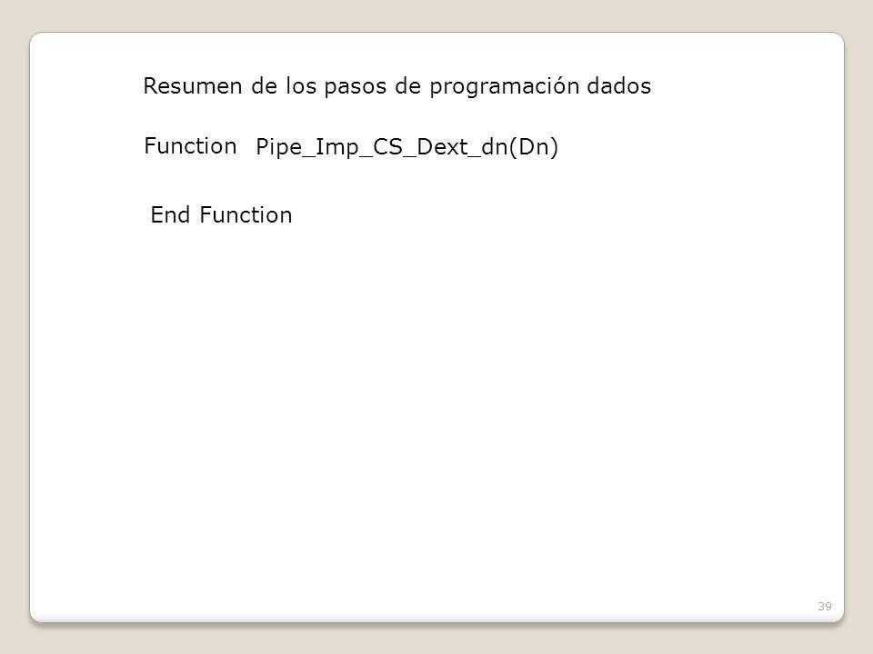 39 Resumen de los pasos de programación dados Function Pipe_Imp_CS_Dext_dn(Dn) End Function