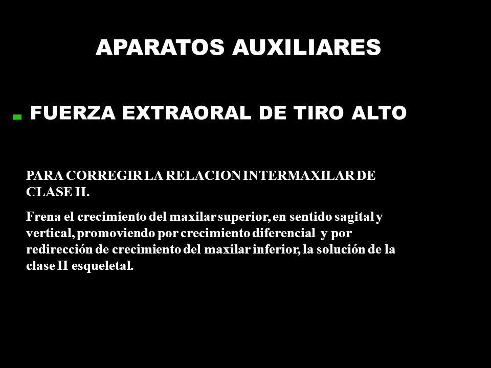 APARATOS AUXILIARES FUERZA EXTRAORAL DE TIRO ALTO PARA CORREGIR LA RELACION INTERMAXILAR DE CLASE II. Frena el crecimiento del maxilar superior, en se