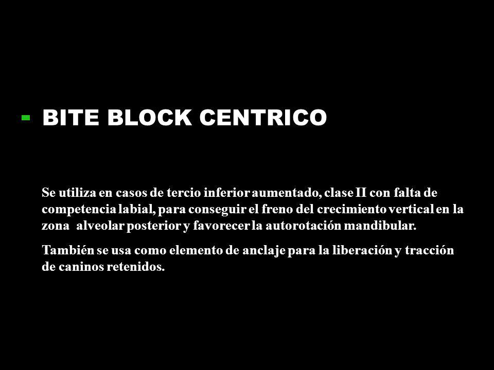 BITE BLOCK CENTRICO Se utiliza en casos de tercio inferior aumentado, clase II con falta de competencia labial, para conseguir el freno del crecimient
