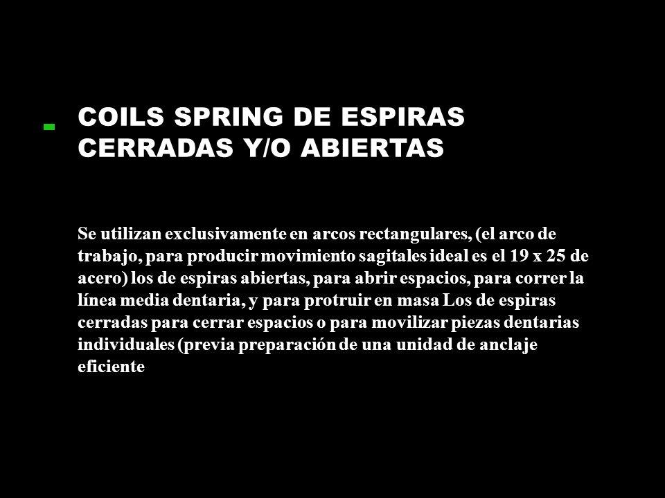 COILS SPRING DE ESPIRAS CERRADAS Y/O ABIERTAS Se utilizan exclusivamente en arcos rectangulares, (el arco de trabajo, para producir movimiento sagital