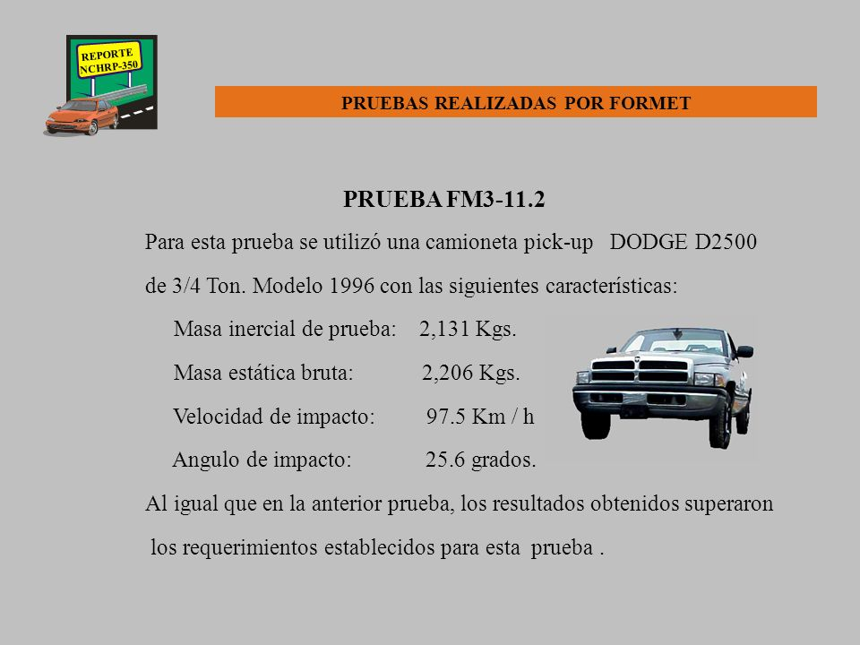 REPORTE NCHRP-350 PRUEBA FM3-10.1 Para esta prueba fue utilizado un automóvil Geo Metro modelo 1995 con las siguientes características: Masa inercial de prueba: 857 Kgs.