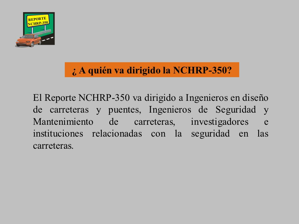 REPORTE NCHRP-350 ¿ Que es la NCHRP-350? National Cooperative Highway Research Program Es una norma cuyo propósito es presentar los lineamientos a seg