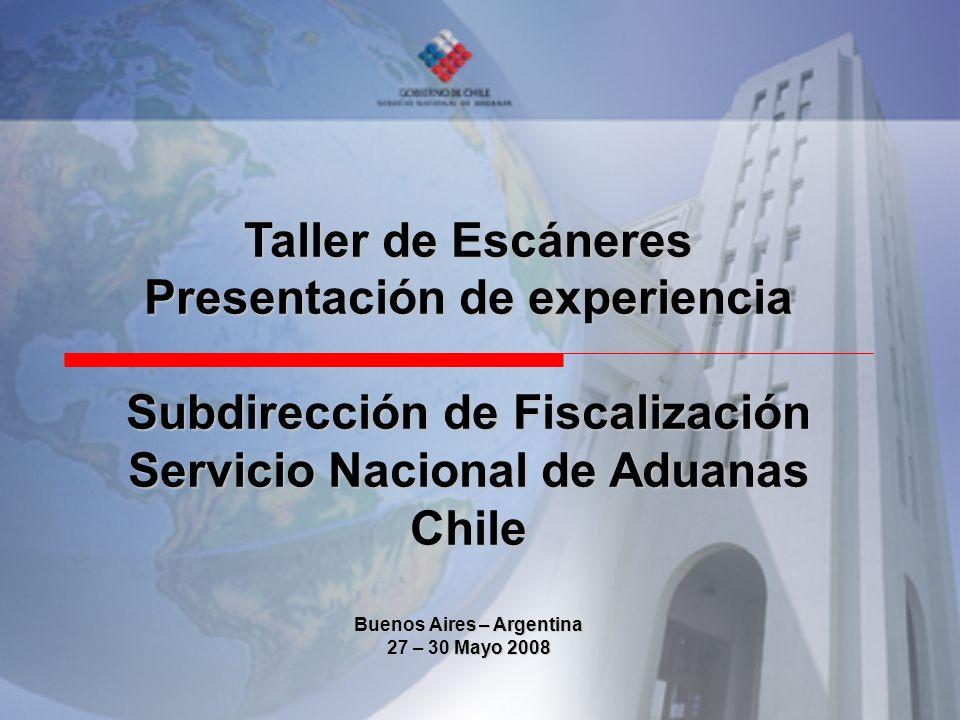 Taller de Escáneres Presentación de experiencia Subdirección de Fiscalización Servicio Nacional de Aduanas Chile Buenos Aires – Argentina 27 – 30 Mayo