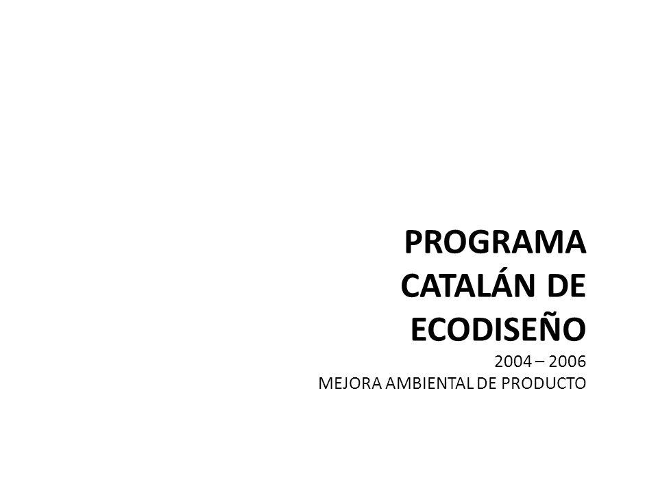 PROGRAMA CATALÁN ECODISEÑO Mejora Ambiental de Producto 2004 – 2006 Desarrollar proyectos piloto de ecoinnovación Fomentar la incorporación del Ecodiseño como herramienta clave de innovación y ecoeficiencia en el diseño de productos Formar profesionales en técnicas de prevención ambiental Favorecer el trabajo interdisciplinario en técnicas de prevención ambiental Comunicar y difundir los resultados para favorecer una mejora ambiental a la industria catalana.