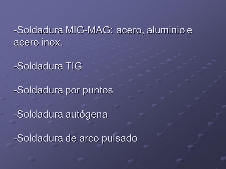 -Soldadura MIG-MAG: acero, aluminio e acero inox. -Soldadura TIG -Soldadura por puntos -Soldadura autógena -Soldadura de arco pulsado