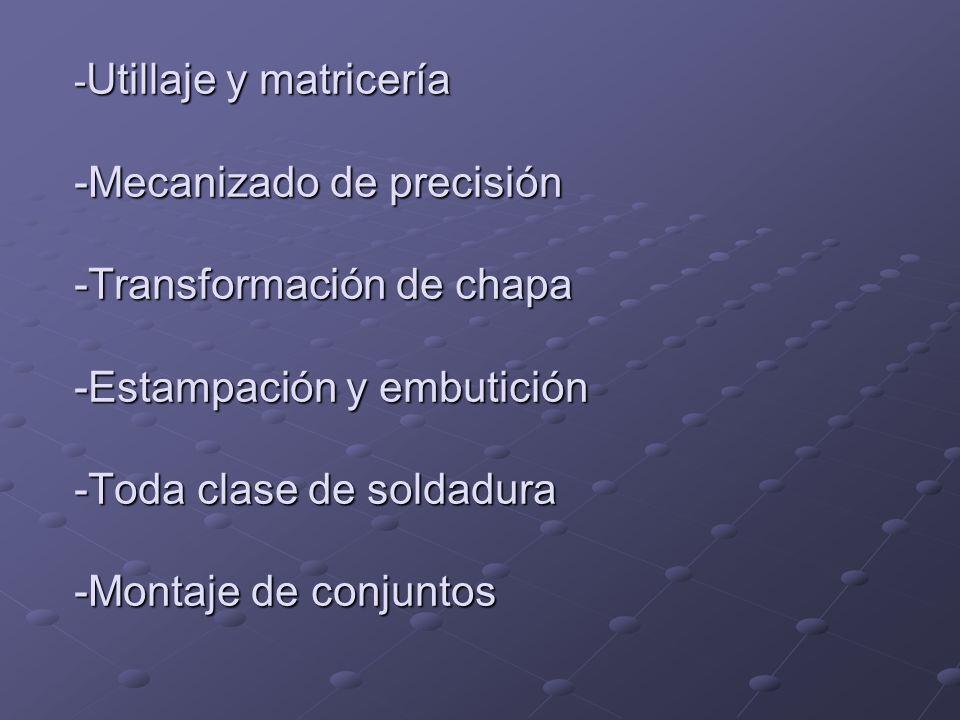- Utillaje y matricería -Mecanizado de precisión -Transformación de chapa -Estampación y embutición -Toda clase de soldadura -Montaje de conjuntos