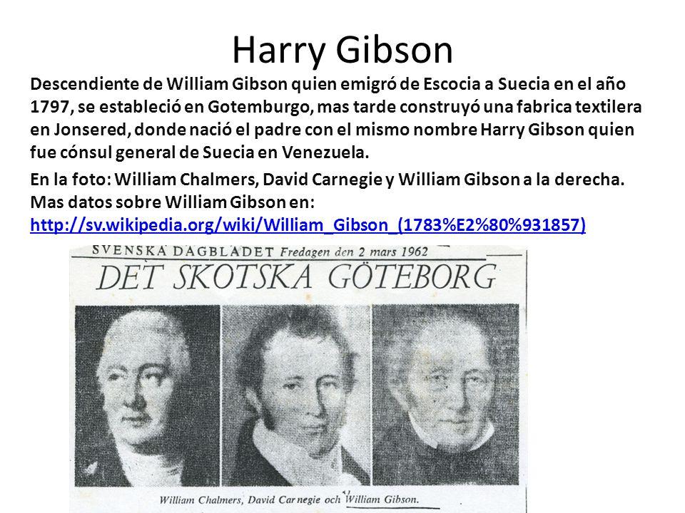 Harry Gibson Descendiente de William Gibson quien emigró de Escocia a Suecia en el año 1797, se estableció en Gotemburgo, mas tarde construyó una fabrica textilera en Jonsered, donde nació el padre con el mismo nombre Harry Gibson quien fue cónsul general de Suecia en Venezuela.