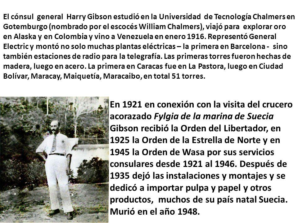 El cónsul general Harry Gibson estudió en la Universidad de Tecnología Chalmers en Gotemburgo (nombrado por el escocés William Chalmers), viajó para explorar oro en Alaska y en Colombia y vino a Venezuela en enero 1916.