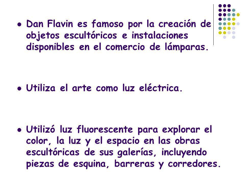 Dan Flavin es famoso por la creación de objetos escultóricos e instalaciones disponibles en el comercio de lámparas. Utiliza el arte como luz eléctric