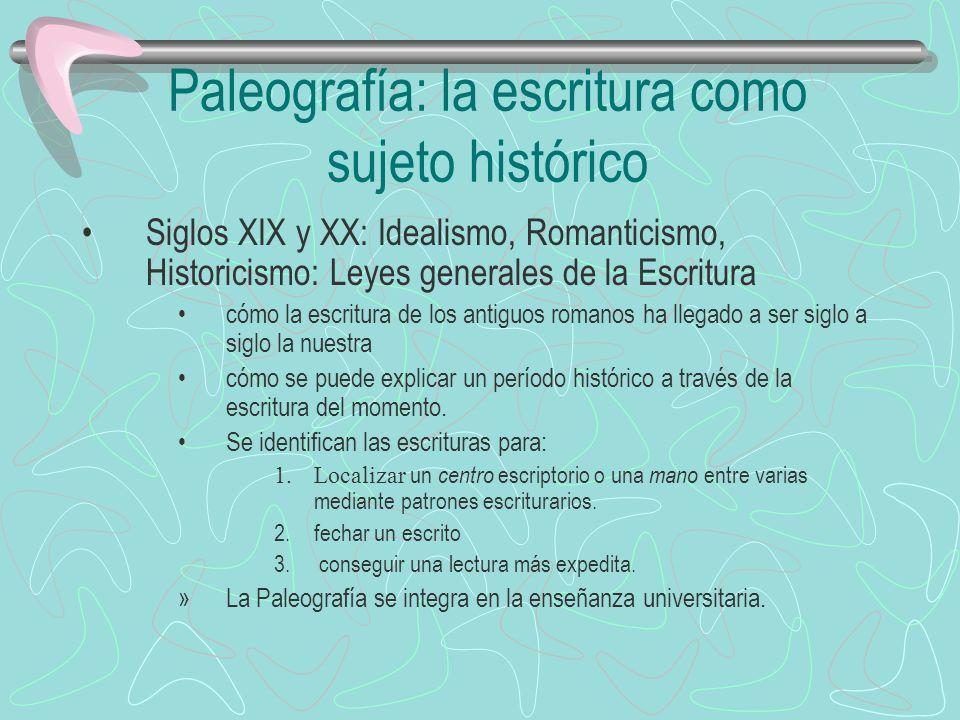 Paleografía: la escritura como sujeto histórico Siglos XIX y XX: Idealismo, Romanticismo, Historicismo: Leyes generales de la Escritura cómo la escrit
