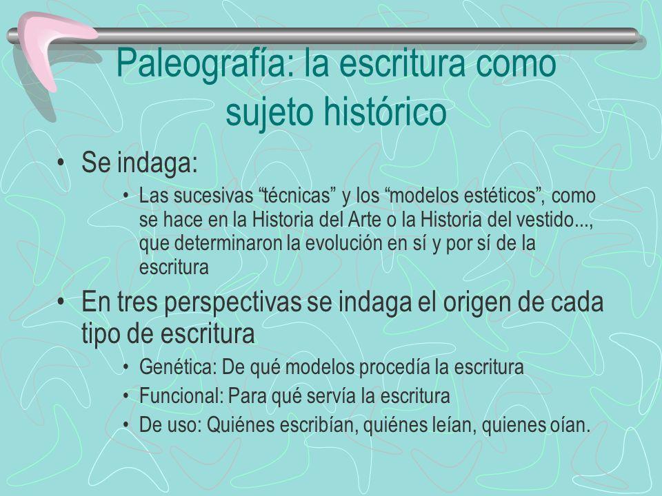 Paleografía: la escritura como sujeto histórico Se indaga: Las sucesivas técnicas y los modelos estéticos, como se hace en la Historia del Arte o la H