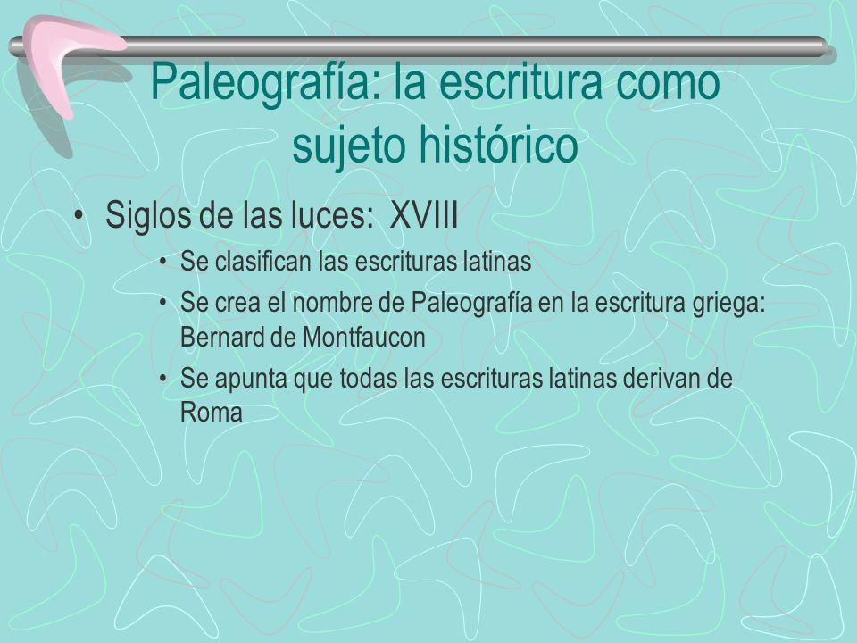 Paleografía: la escritura como sujeto histórico Siglos de las luces: XVIII Se clasifican las escrituras latinas Se crea el nombre de Paleografía en la