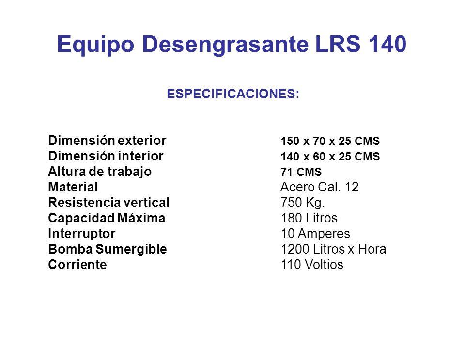 Equipo Desengrasante LRS 140 ESPECIFICACIONES: Dimensión exterior 150 x 70 x 25 CMS Dimensión interior 140 x 60 x 25 CMS Altura de trabajo 71 CMS MaterialAcero Cal.
