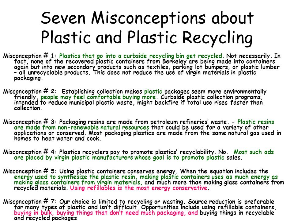 Seven Misconceptions about Plastic and Plastic Recycling Misconception # 1: Plastics that go into a curbside recycling bin get recycled. Not necessari