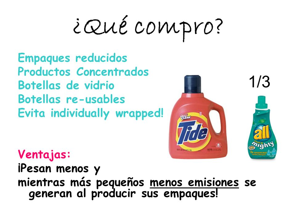 ¿Qué compro? Empaques reducidos Productos Concentrados Botellas de vidrio Botellas re-usables Evita individually wrapped! Ventajas: ¡Pesan menos y mie