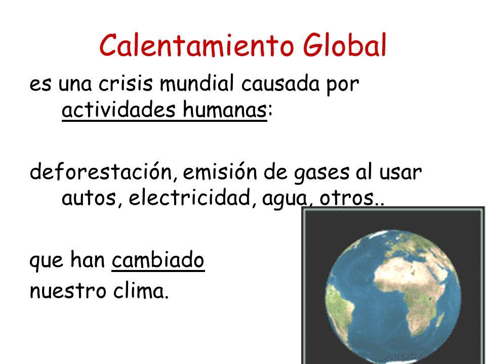 Calentamiento Global es una crisis mundial causada por actividades humanas: deforestación, emisión de gases al usar autos, electricidad, agua, otros..