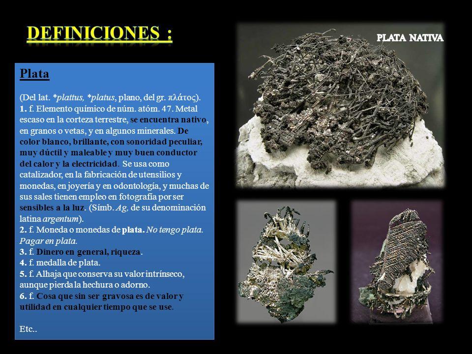(Del lat. *plattus, *platus, plano, del gr. πλ τος). 1. f. Elemento químico de núm. atóm. 47. Metal escaso en la corteza terrestre, se encuentra nativ