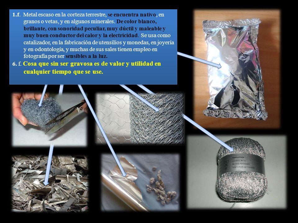1.f. Metal escaso en la corteza terrestre, se encuentra nativo, en granos o vetas, y en algunos minerales. De color blanco, brillante, con sonoridad p